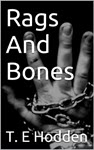Rags And Bones: A tale of sex, drugs, and nightmares by T E Hodden