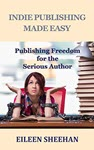Indie Publishing Made Easy: Publishing Freedom for the Serious Author by Eileen Sheehan