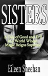 SISTERS: A Tale of Good and Evil in a World Where Magic Reigns Supreme by Eileen Sheehan