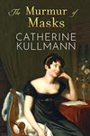 The Murmur of Masks: Love and Heartbreak in Regency England by Catherine Kullmann